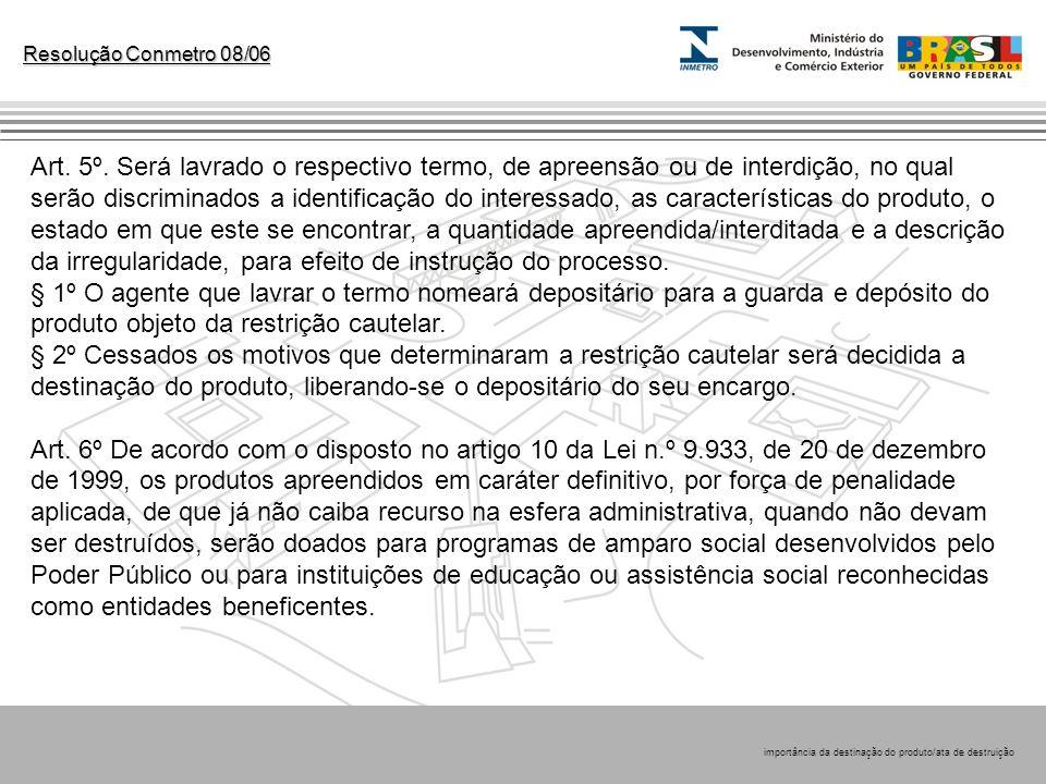 Resolução Conmetro 08/06 Art. 5º. Será lavrado o respectivo termo, de apreensão ou de interdição, no qual serão discriminados a identificação do inter