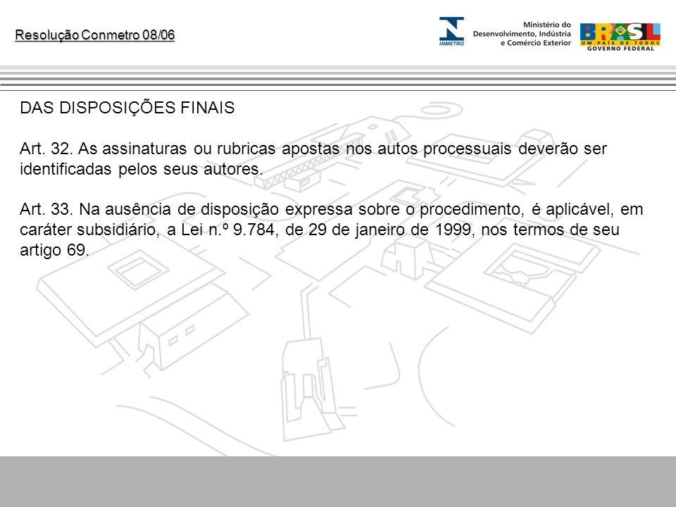 Resolução Conmetro 08/06 DAS DISPOSIÇÕES FINAIS Art. 32. As assinaturas ou rubricas apostas nos autos processuais deverão ser identificadas pelos seus