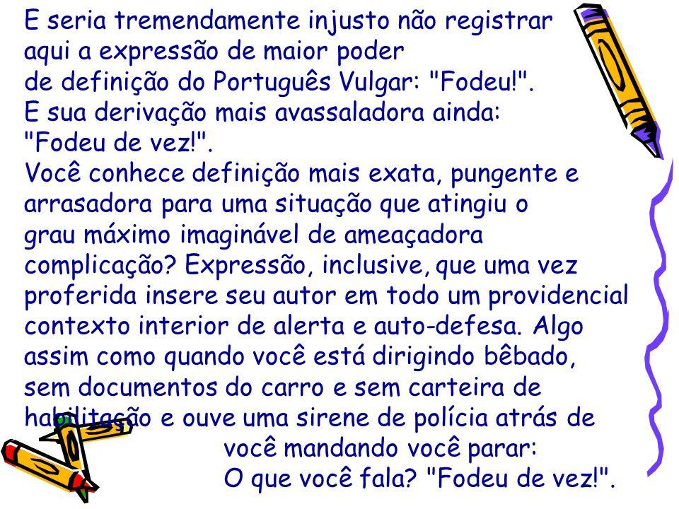 E seria tremendamente injusto não registrar aqui a expressão de maior poder de definição do Português Vulgar: