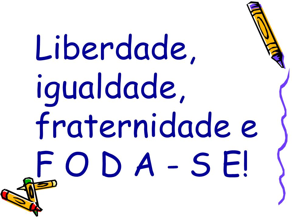 Liberdade, igualdade, fraternidade e F O D A - S E!