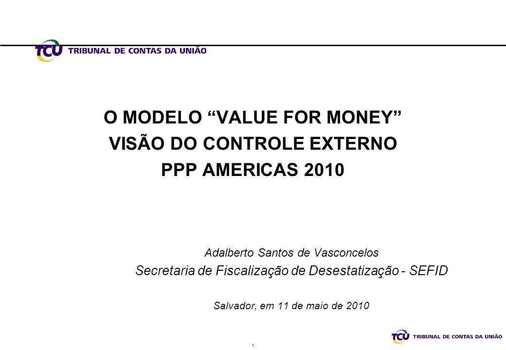 1 O MODELO VALUE FOR MONEY VISÃO DO CONTROLE EXTERNO PPP AMERICAS 2010 Adalberto Santos de Vasconcelos Secretaria de Fiscalização de Desestatização - SEFID Salvador, em 11 de maio de 2010