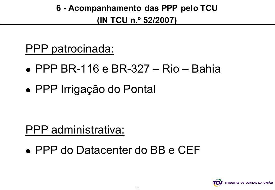 15 6 - Acompanhamento das PPP pelo TCU (IN TCU n.º 52/2007) PPP patrocinada: PPP BR-116 e BR-327 – Rio – Bahia PPP Irrigação do Pontal PPP administrativa: PPP do Datacenter do BB e CEF