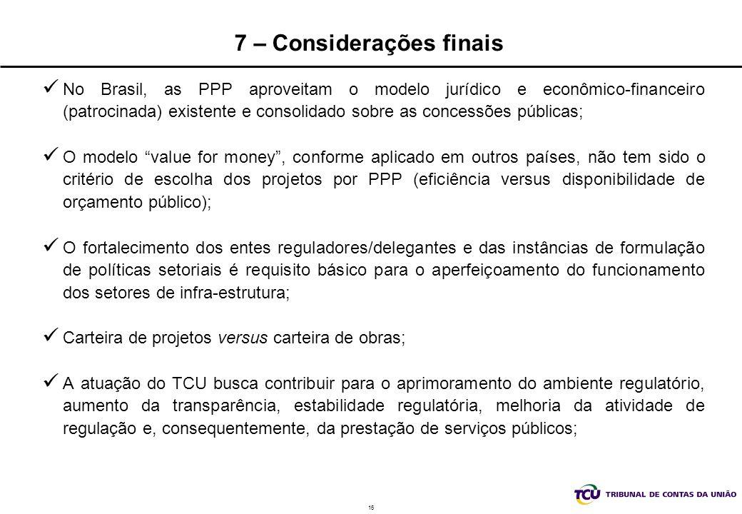 16 7 – Considerações finais No Brasil, as PPP aproveitam o modelo jurídico e econômico-financeiro (patrocinada) existente e consolidado sobre as concessões públicas; O modelo value for money, conforme aplicado em outros países, não tem sido o critério de escolha dos projetos por PPP (eficiência versus disponibilidade de orçamento público); O fortalecimento dos entes reguladores/delegantes e das instâncias de formulação de políticas setoriais é requisito básico para o aperfeiçoamento do funcionamento dos setores de infra-estrutura; Carteira de projetos versus carteira de obras; A atuação do TCU busca contribuir para o aprimoramento do ambiente regulatório, aumento da transparência, estabilidade regulatória, melhoria da atividade de regulação e, consequentemente, da prestação de serviços públicos;