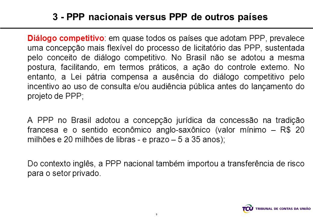 9 3 - PPP nacionais versus PPP de outros países Diálogo competitivo: em quase todos os países que adotam PPP, prevalece uma concepção mais flexível do processo de licitatório das PPP, sustentada pelo conceito de diálogo competitivo.