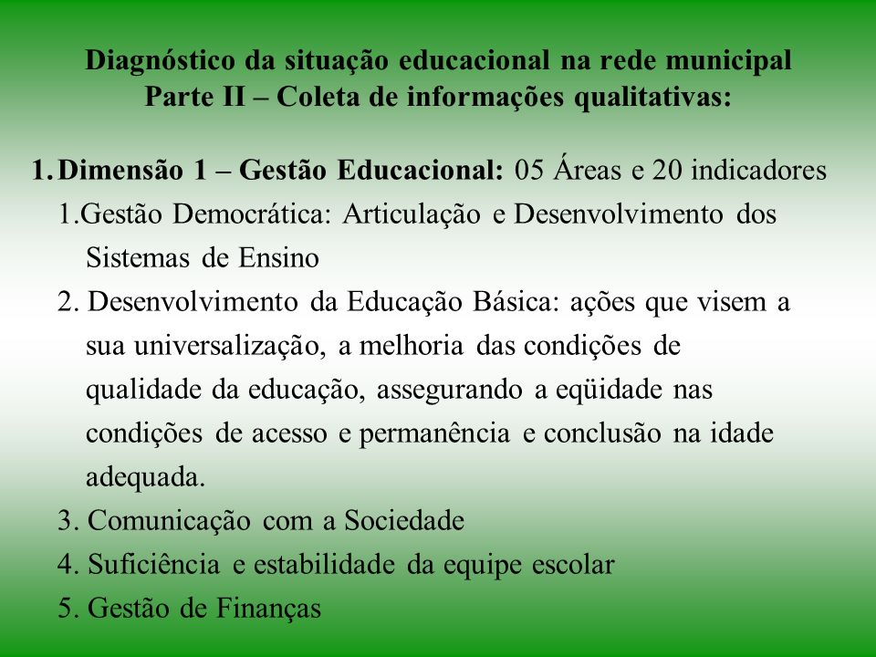 Diagnóstico da situação educacional na rede municipal Parte II – Coleta de informações qualitativas: 1.Dimensão 1 – Gestão Educacional: 05 Áreas e 20 indicadores 1.Gestão Democrática: Articulação e Desenvolvimento dos Sistemas de Ensino 2.