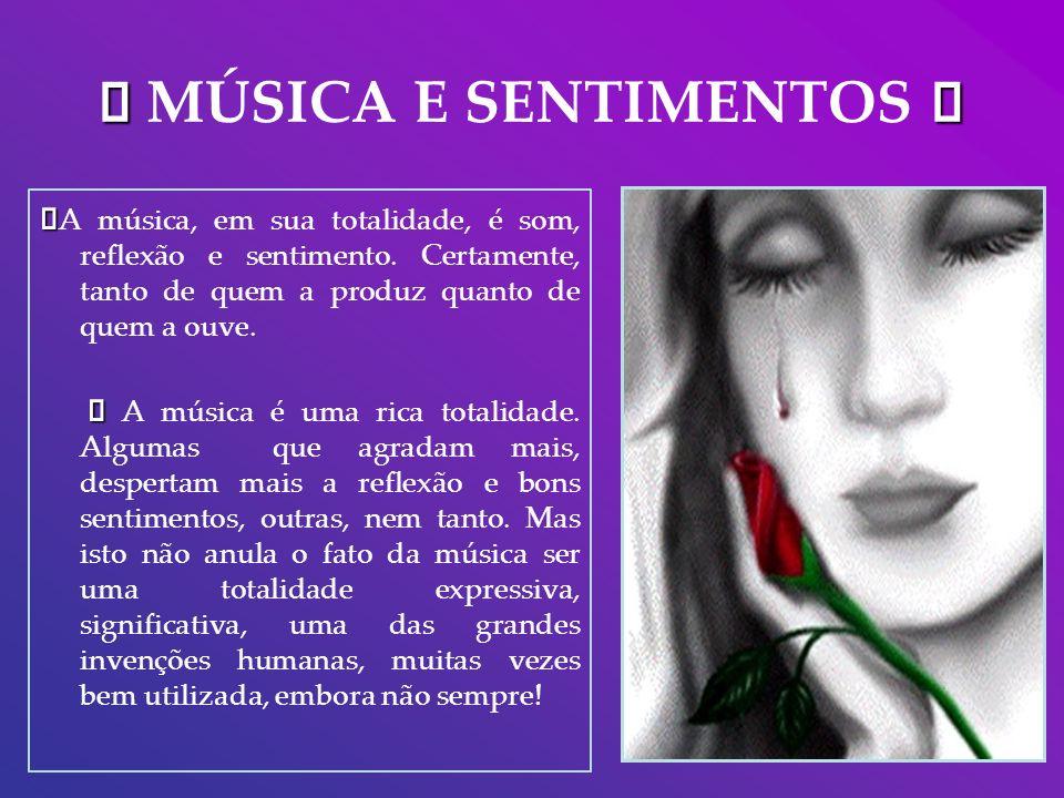 MÚSICA E SENTIMENTOS A música, em sua totalidade, é som, reflexão e sentimento. Certamente, tanto de quem a produz quanto de quem a ouve. A música é u