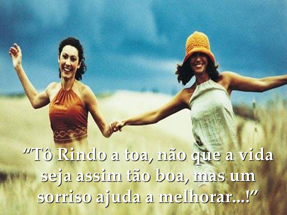 Tô Rindo a toa, não que a vida seja assim tão boa, mas um sorriso ajuda a melhorar...!