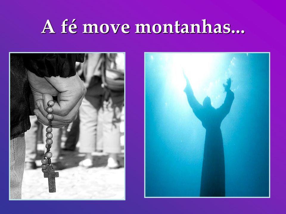A fé move montanhas...