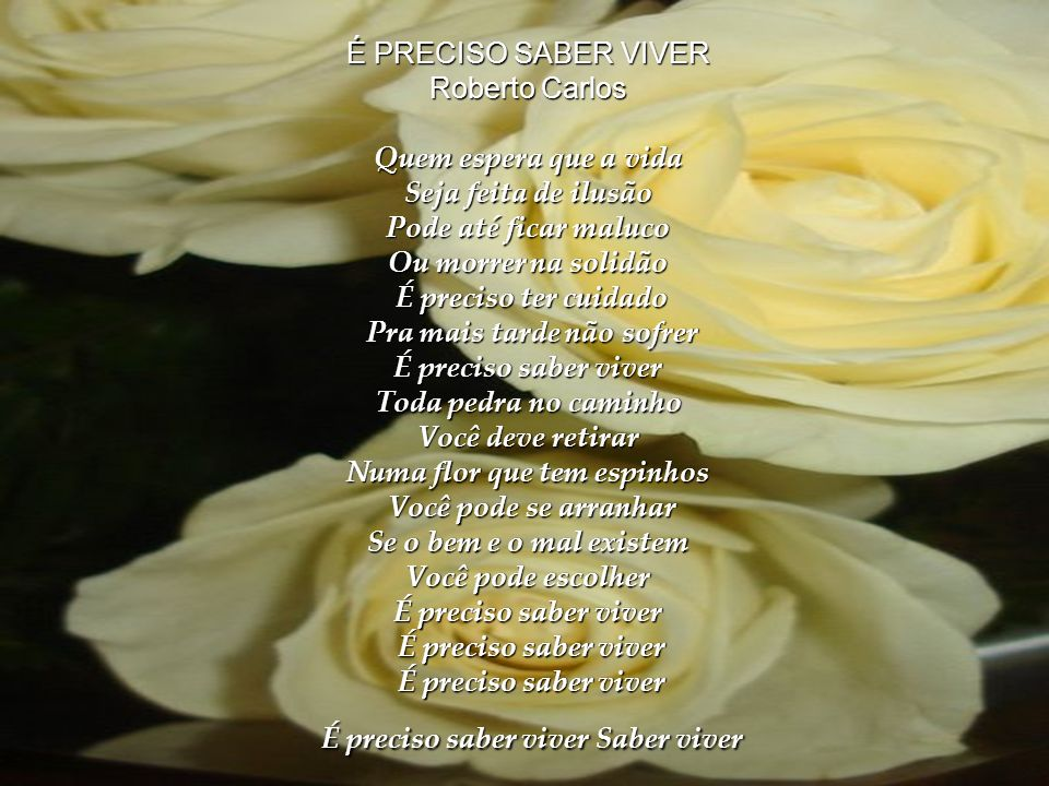 É PRECISO SABER VIVER Roberto Carlos Quem espera que a vida Seja feita de ilusão Pode até ficar maluco Ou morrer na solidão É preciso ter cuidado Pra