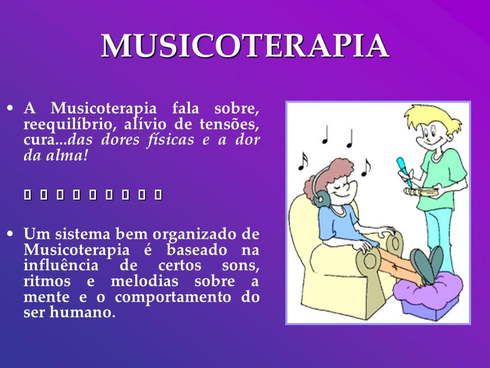 MUSICOTERAPIA A Musicoterapia fala sobre, reequilíbrio, alívio de tensões, cura...das dores físicas e a dor da alma! Um sistema bem organizado de Musi