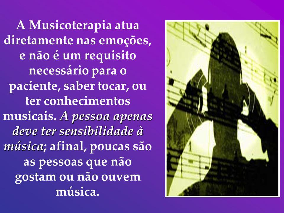 A pessoa apenas deve ter sensibilidade à música A Musicoterapia atua diretamente nas emoções, e não é um requisito necessário para o paciente, saber t