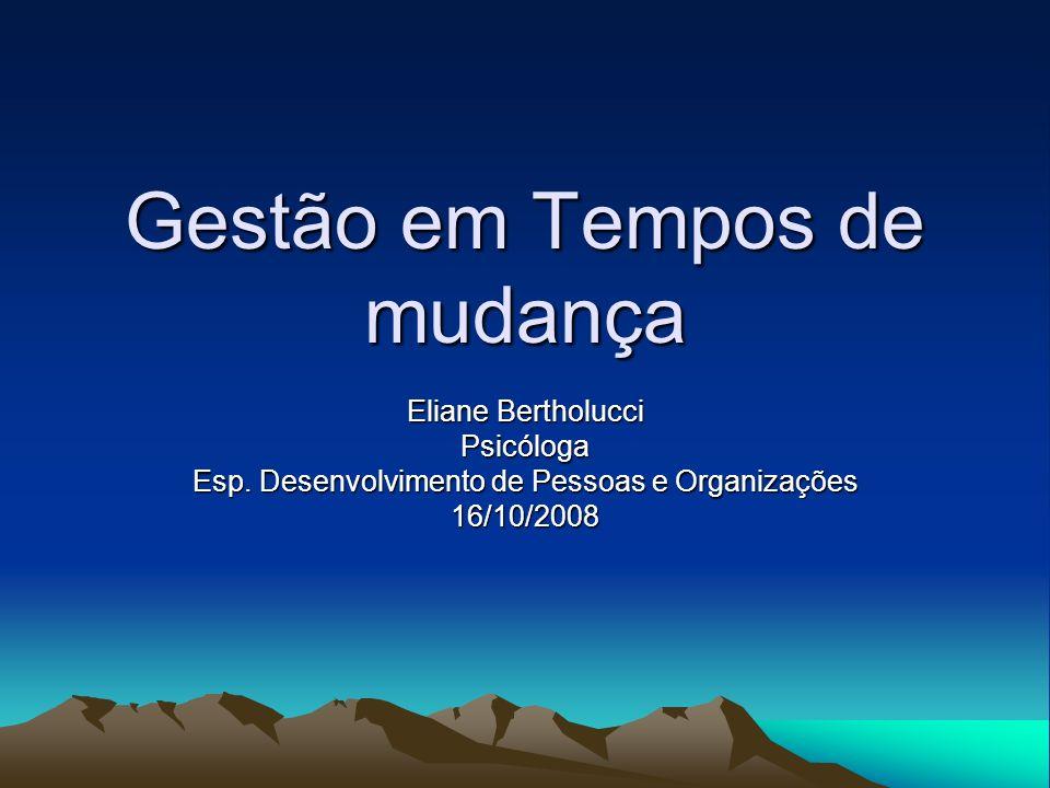 Gestão em Tempos de mudança Eliane Bertholucci Psicóloga Esp. Desenvolvimento de Pessoas e Organizações 16/10/2008
