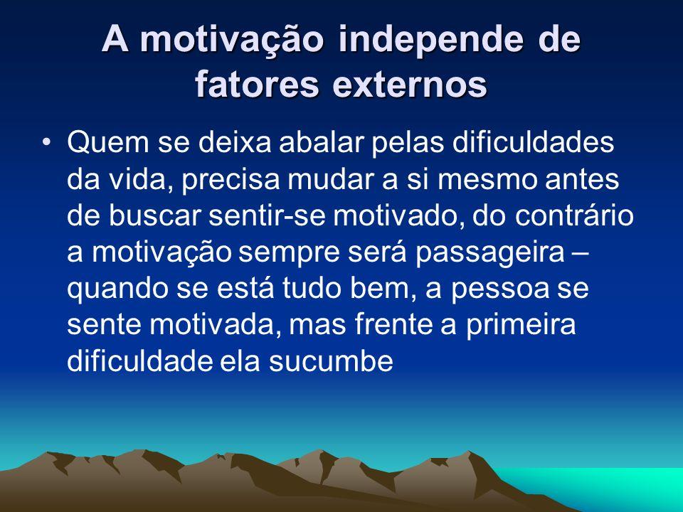 A motivação independe de fatores externos Quem se deixa abalar pelas dificuldades da vida, precisa mudar a si mesmo antes de buscar sentir-se motivado