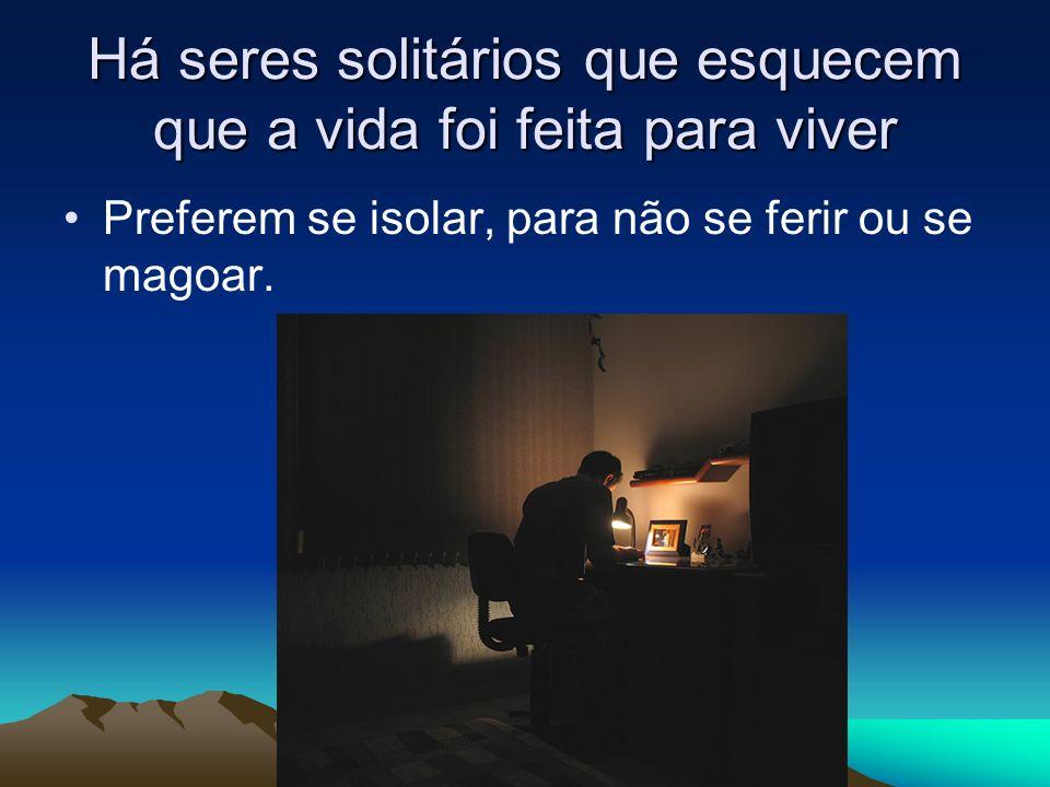 Há seres solitários que esquecem que a vida foi feita para viver Preferem se isolar, para não se ferir ou se magoar.