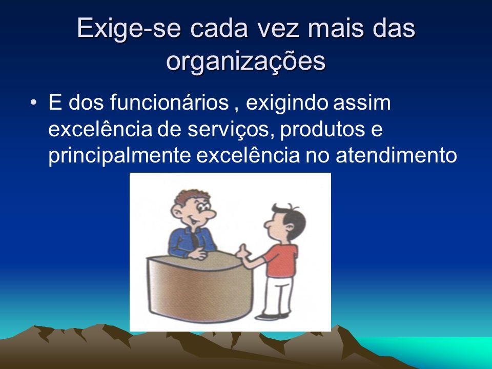 Exige-se cada vez mais das organizações E dos funcionários, exigindo assim excelência de serviços, produtos e principalmente excelência no atendimento