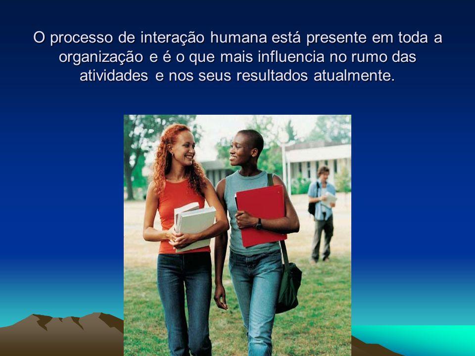 O processo de interação humana está presente em toda a organização e é o que mais influencia no rumo das atividades e nos seus resultados atualmente.