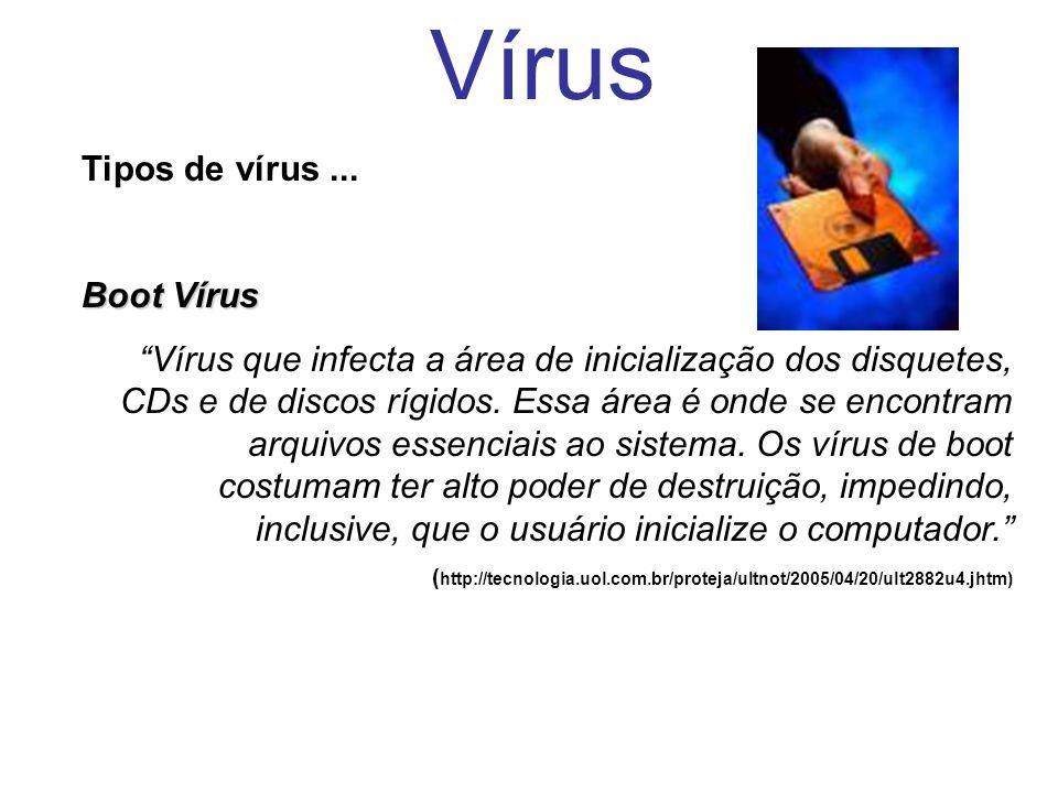 Vírus Tipos de vírus... Boot Vírus Vírus que infecta a área de inicialização dos disquetes, CDs e de discos rígidos. Essa área é onde se encontram arq