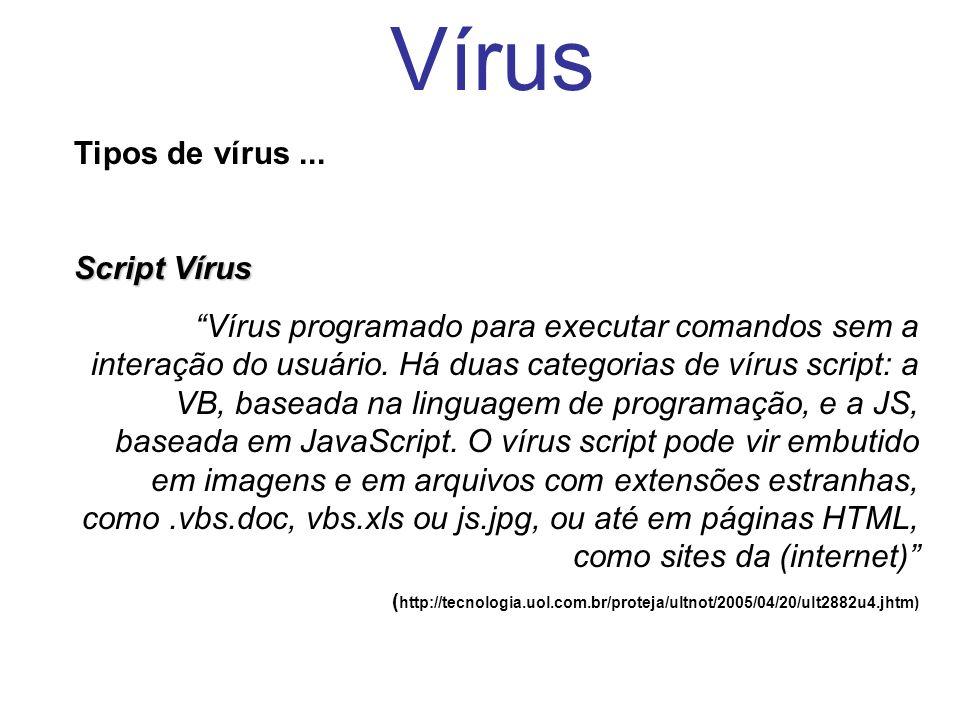 Vírus Tipos de vírus... Script Vírus Vírus programado para executar comandos sem a interação do usuário. Há duas categorias de vírus script: a VB, bas