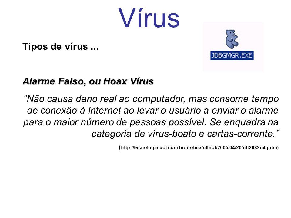 Vírus Tipos de vírus... Alarme Falso, ou Hoax Vírus Não causa dano real ao computador, mas consome tempo de conexão à Internet ao levar o usuário a en