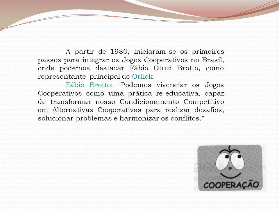A partir de 1980, iniciaram-se os primeiros passos para integrar os Jogos Cooperativos no Brasil, onde podemos destacar Fábio Otuzi Brotto, como repre