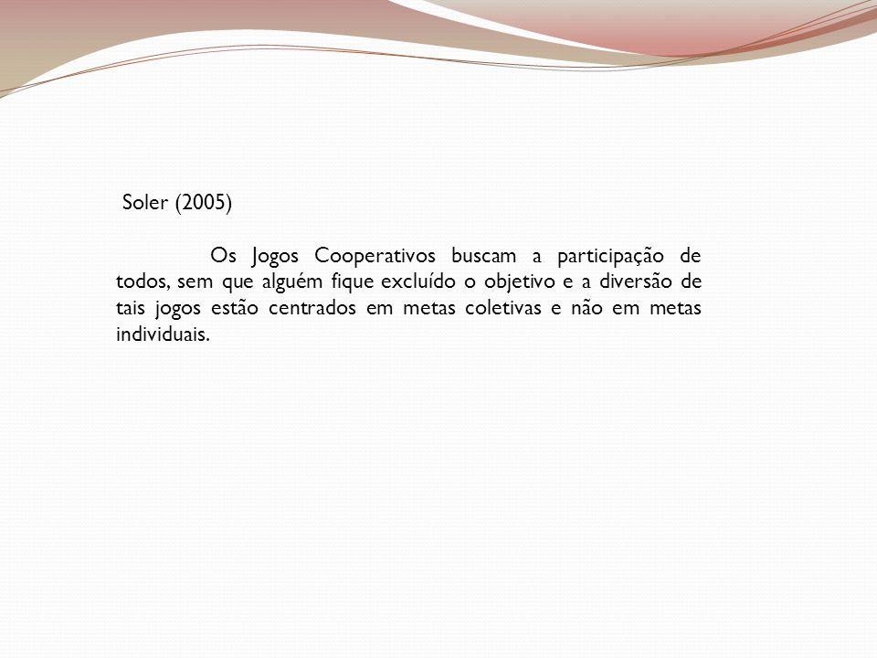 Soler (2005) Os Jogos Cooperativos buscam a participação de todos, sem que alguém fique excluído o objetivo e a diversão de tais jogos estão centrados