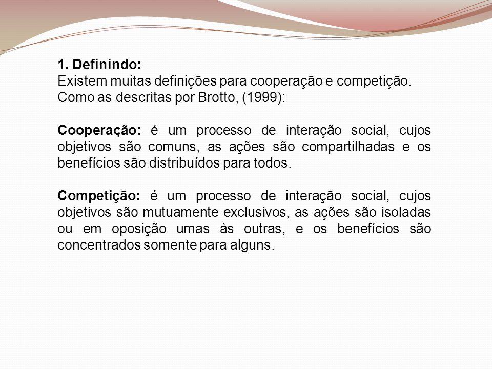 1. Definindo: Existem muitas definições para cooperação e competição. Como as descritas por Brotto, (1999): Cooperação: é um processo de interação soc