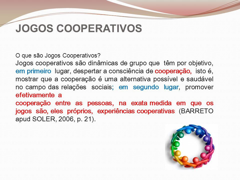 JOGOS COOPERATIVOS O que são Jogos Cooperativos? Jogos cooperativos são dinâmicas de grupo que têm por objetivo, em primeiro lugar, despertar a consci