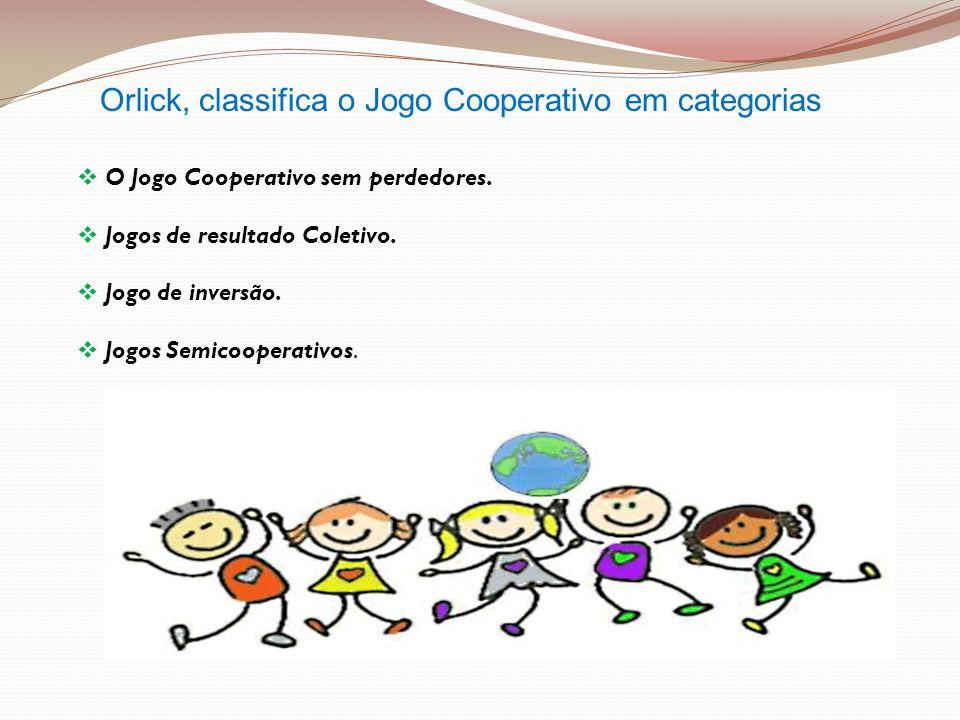 Orlick, classifica o Jogo Cooperativo em categorias O Jogo Cooperativo sem perdedores. Jogos de resultado Coletivo. Jogo de inversão. Jogos Semicooper