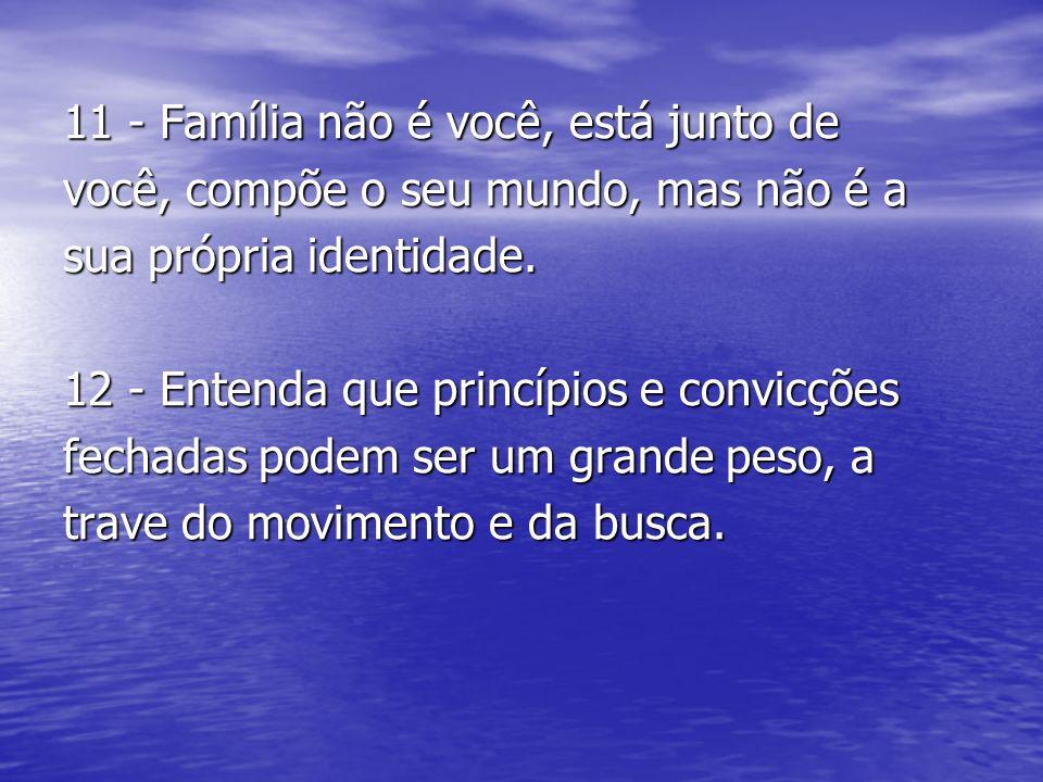 11 - Família não é você, está junto de você, compõe o seu mundo, mas não é a sua própria identidade. 12 - Entenda que princípios e convicções fechadas