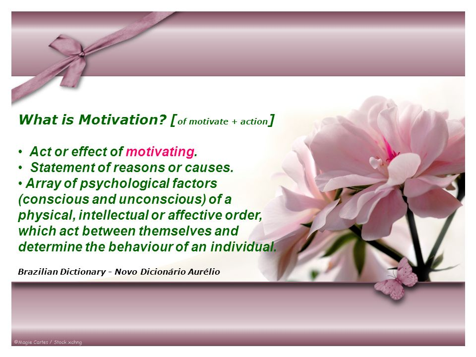 What is Motivation? [ of motivate + action ] Act or effect of motivating. Statement of reasons or causes. Array of psychological factors (conscious an