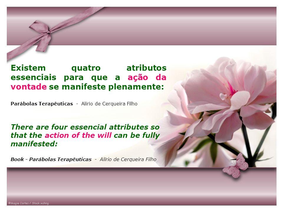 Existem quatro atributos essenciais para que a ação da vontade se manifeste plenamente: Parábolas Terapêuticas - Alírio de Cerqueira Filho There are f