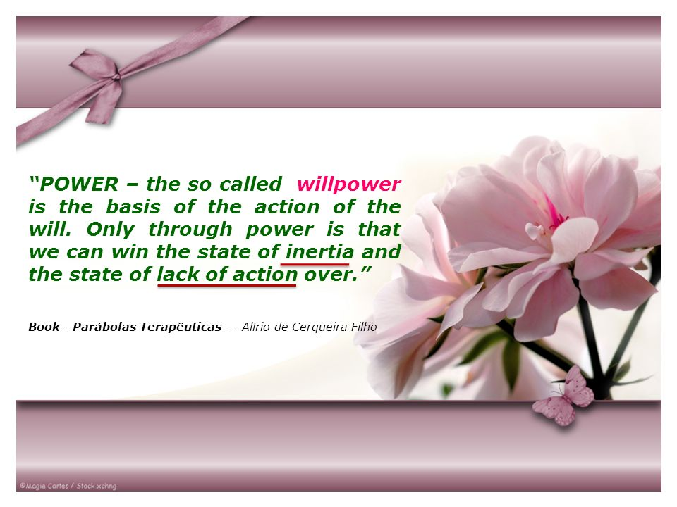 POWER – the so called willpower is the basis of the action of the will. Only through power is that we can win the state of inertia and the state of la
