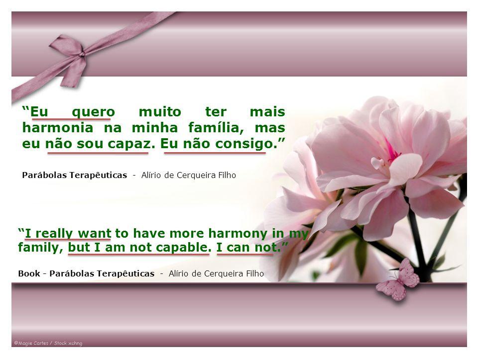 Eu quero muito ter mais harmonia na minha família, mas eu não sou capaz. Eu não consigo. Parábolas Terapêuticas - Alírio de Cerqueira Filho I really w