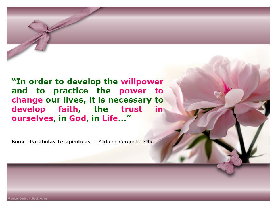 In order to develop the willpower and to practice the power to change our lives, it is necessary to develop faith, the trust in ourselves, in God, in