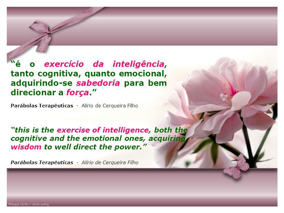 é o exercício da inteligência, tanto cognitiva, quanto emocional, adquirindo-se sabedoria para bem direcionar a força. Parábolas Terapêuticas - Alírio