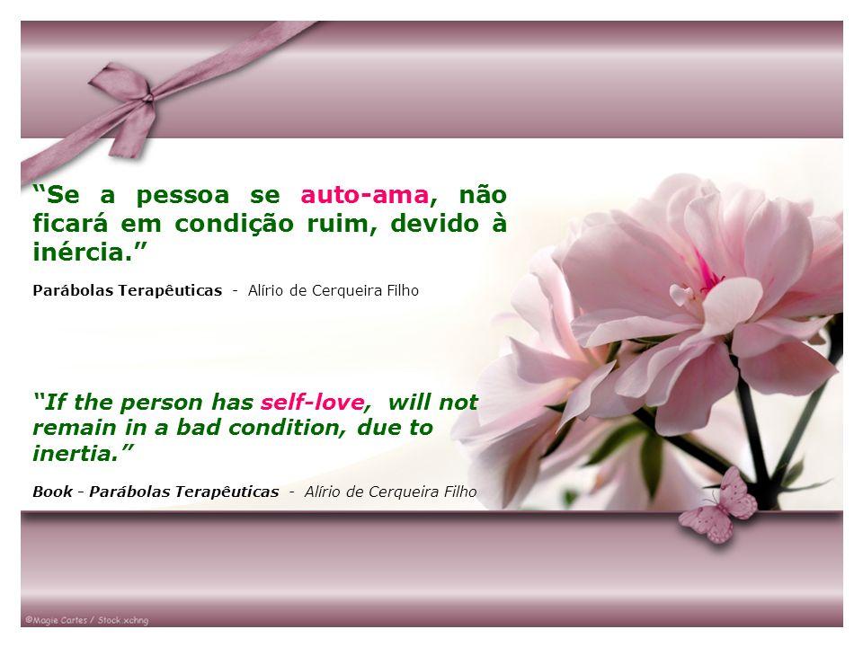 Se a pessoa se auto-ama, não ficará em condição ruim, devido à inércia. Parábolas Terapêuticas - Alírio de Cerqueira Filho If the person has self-love