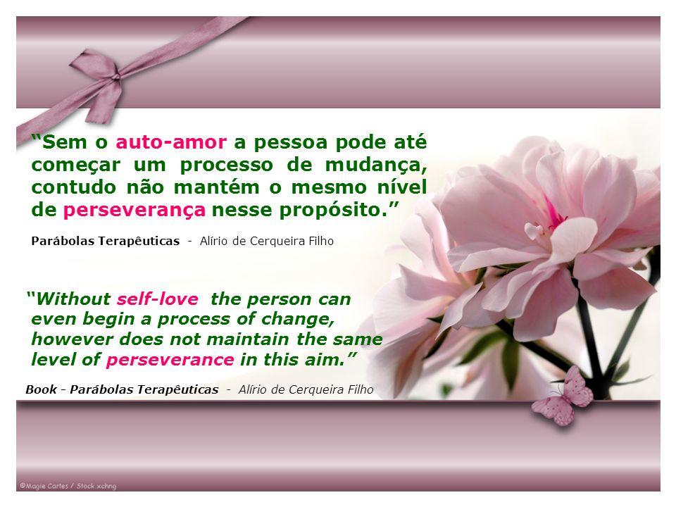 Sem o auto-amor a pessoa pode até começar um processo de mudança, contudo não mantém o mesmo nível de perseverança nesse propósito. Parábolas Terapêut