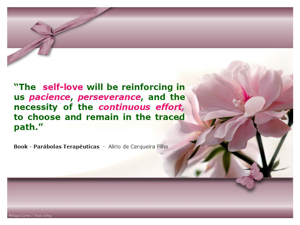 The self-love will be reinforcing in us pacience, perseverance, and the necessity of the continuous effort, to choose and remain in the traced path. B
