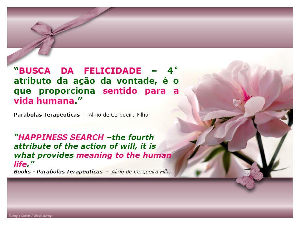 BUSCA DA FELICIDADE – 4˚ atributo da ação da vontade, é o que proporciona sentido para a vida humana. Parábolas Terapêuticas - Alírio de Cerqueira Fil