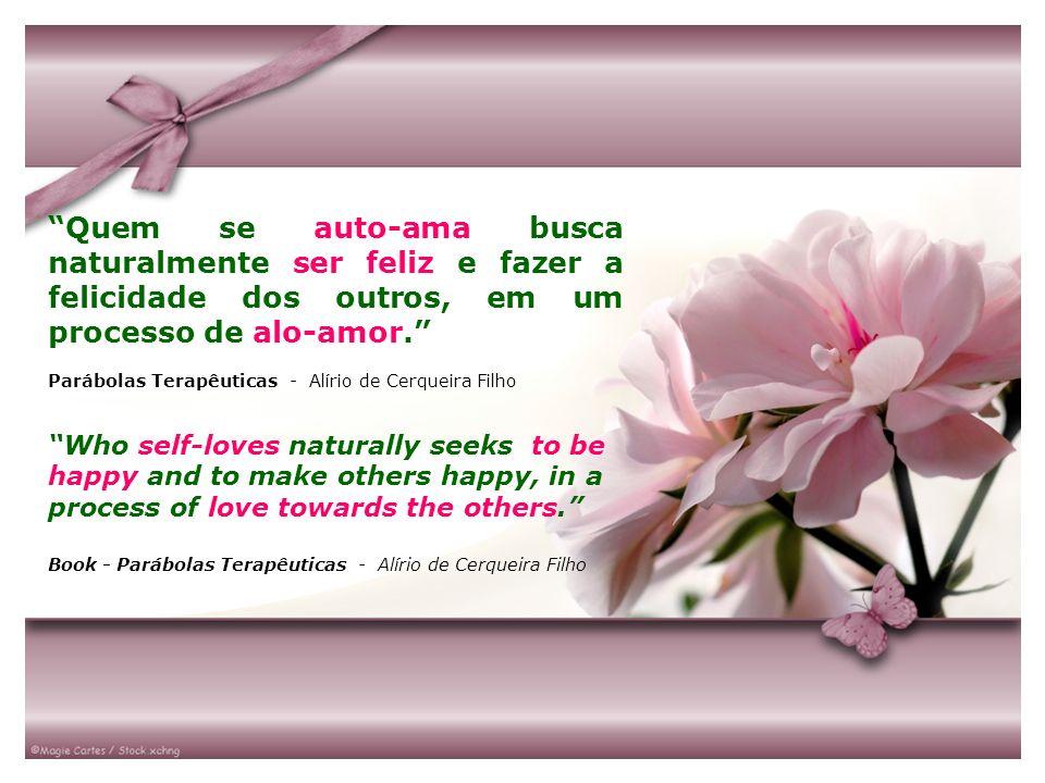 Quem se auto-ama busca naturalmente ser feliz e fazer a felicidade dos outros, em um processo de alo-amor. Parábolas Terapêuticas - Alírio de Cerqueir