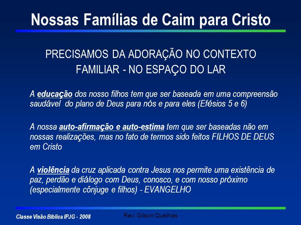 Classe Visão Bíblica IPJG - 2008 Rev. Gilson Quelhas Nossas Famílias de Caim para Cristo PRECISAMOS DA ADORAÇÃO NO CONTEXTO FAMILIAR - NO ESPA Ç O DO