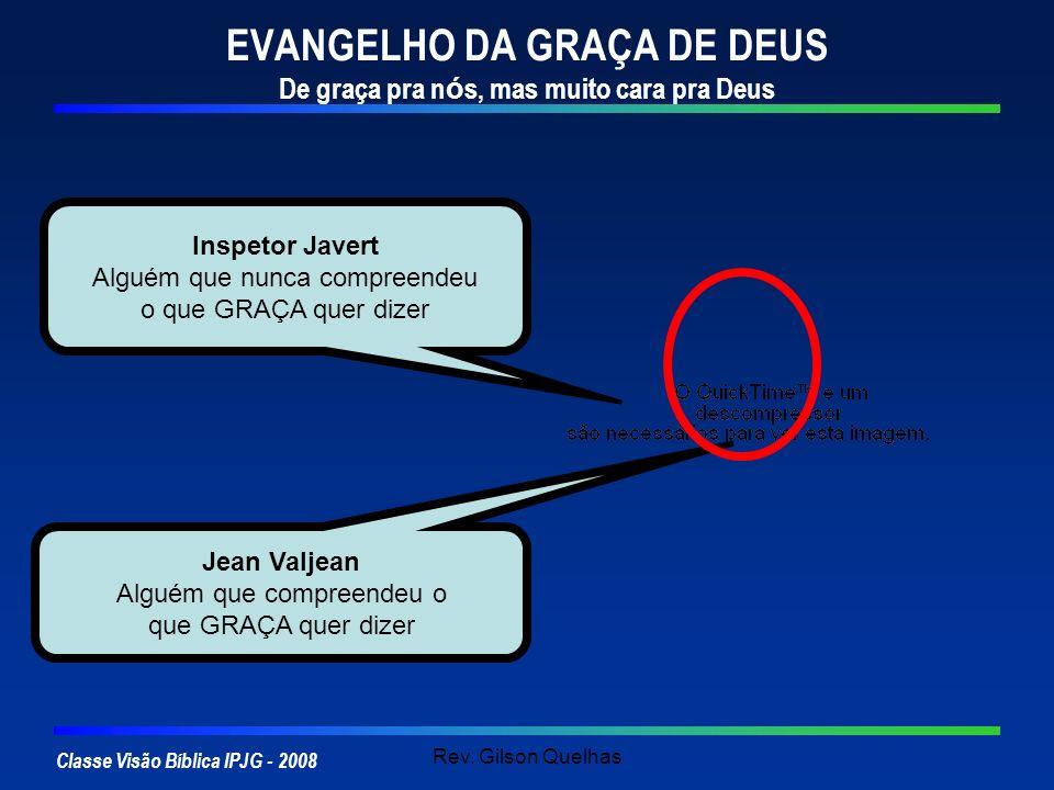 Classe Visão Bíblica IPJG - 2008 Rev. Gilson Quelhas EVANGELHO DA GRAÇA DE DEUS De graça pra n ó s, mas muito cara pra Deus Jean Valjean Alguém que co