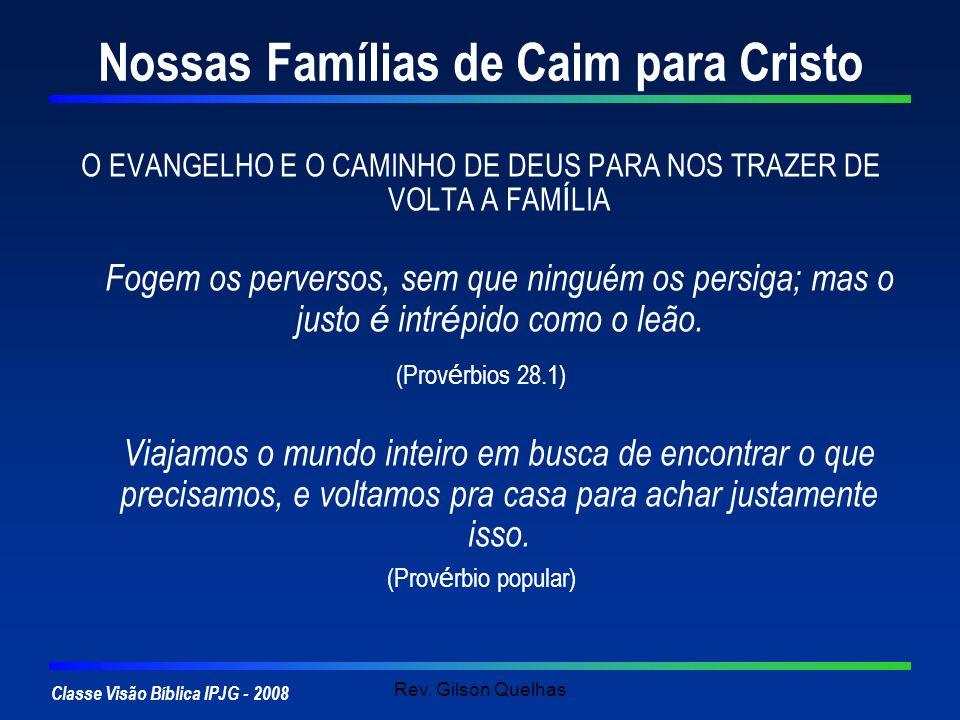 Classe Visão Bíblica IPJG - 2008 Rev. Gilson Quelhas Nossas Famílias de Caim para Cristo O EVANGELHO E O CAMINHO DE DEUS PARA NOS TRAZER DE VOLTA A FA