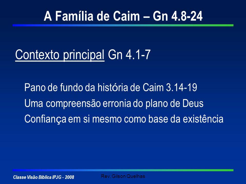 Classe Visão Bíblica IPJG - 2008 Rev. Gilson Quelhas A Família de Caim – Gn 4.8-24 Contexto principal Gn 4.1-7 Pano de fundo da hist ó ria de Caim 3.1