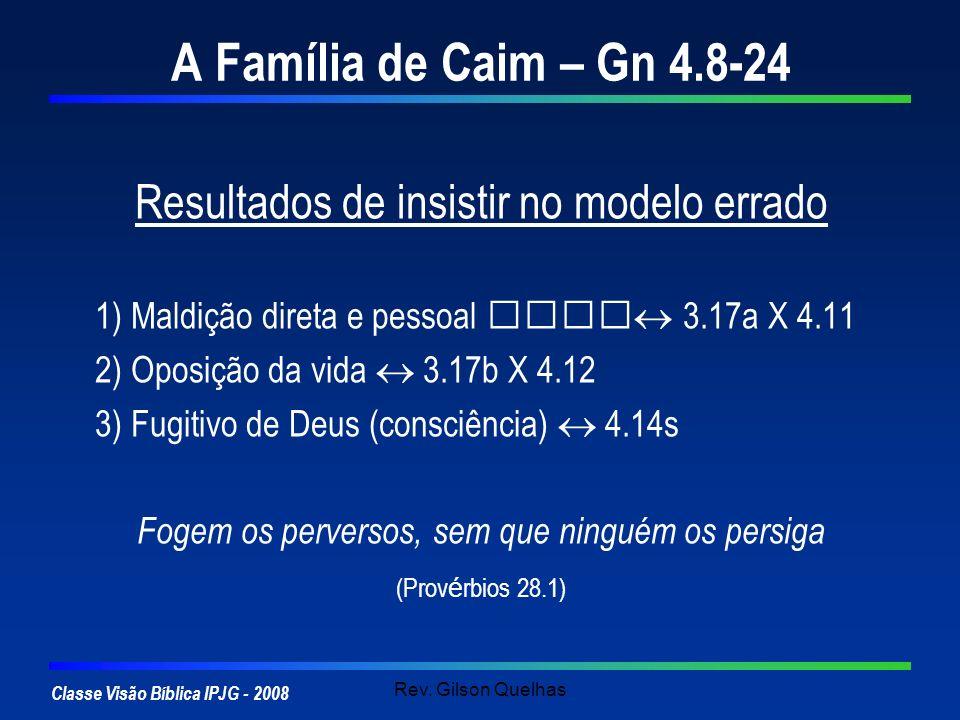 Classe Visão Bíblica IPJG - 2008 Rev. Gilson Quelhas A Família de Caim – Gn 4.8-24 Resultados de insistir no modelo errado 1) Maldição direta e pessoa
