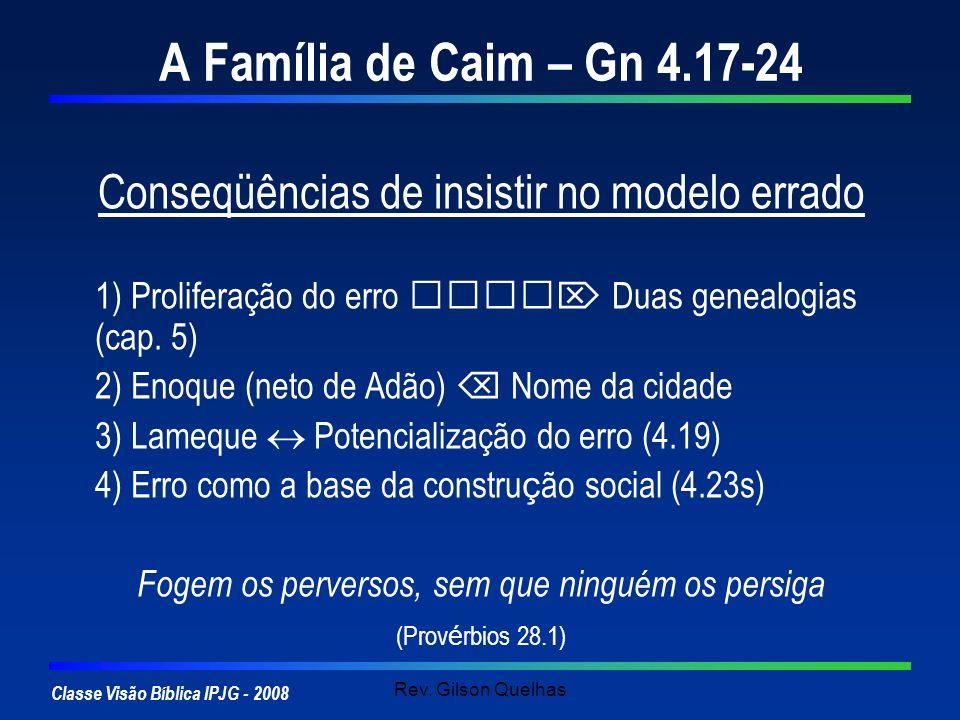 Classe Visão Bíblica IPJG - 2008 Rev. Gilson Quelhas A Família de Caim – Gn 4.17-24 Conseqüências de insistir no modelo errado 1) Proliferação do erro