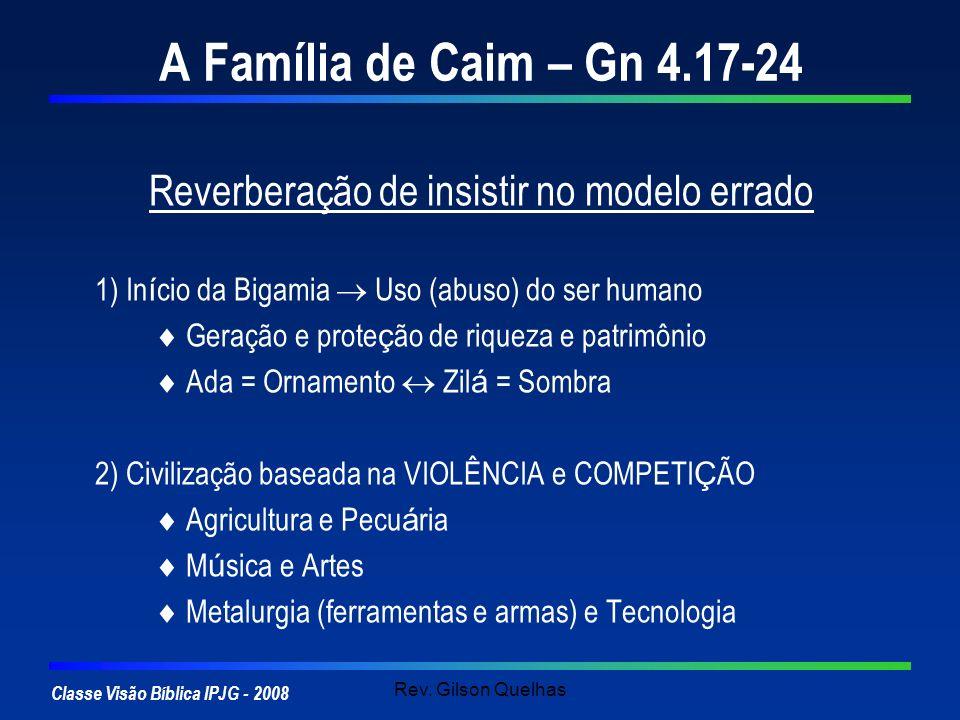 Classe Visão Bíblica IPJG - 2008 Rev. Gilson Quelhas A Família de Caim – Gn 4.17-24 Reverberação de insistir no modelo errado 1) In í cio da Bigamia U