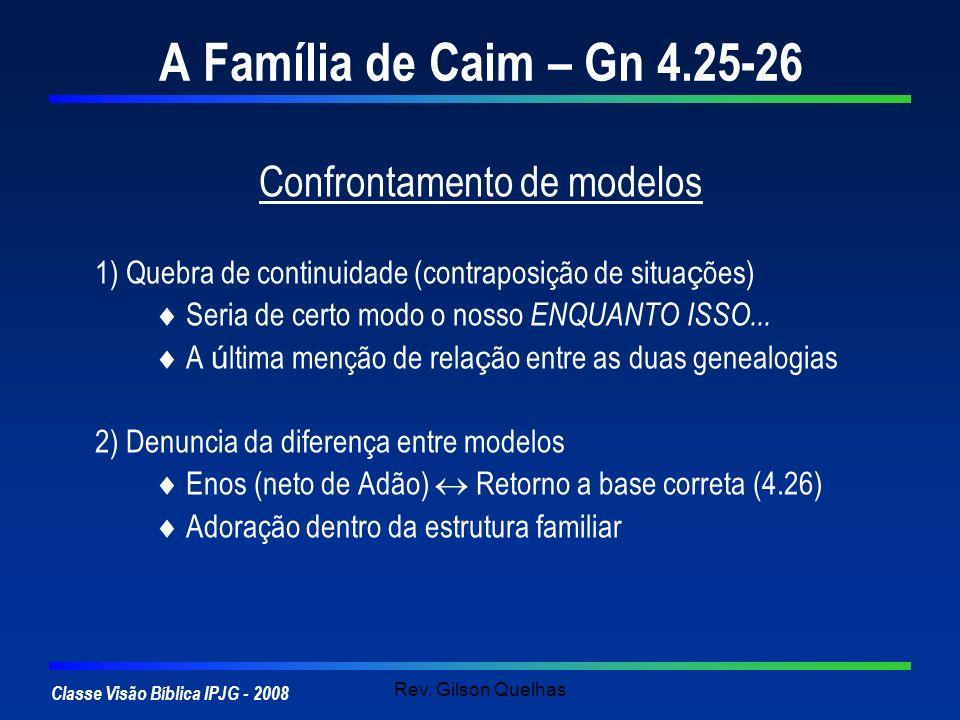Classe Visão Bíblica IPJG - 2008 Rev. Gilson Quelhas A Família de Caim – Gn 4.25-26 Confrontamento de modelos 1) Quebra de continuidade (contraposição