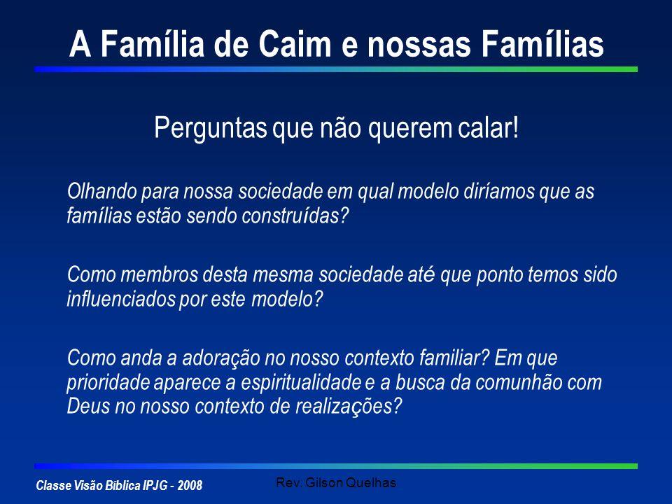 Classe Visão Bíblica IPJG - 2008 Rev. Gilson Quelhas A Família de Caim e nossas Fam í lias Perguntas que não querem calar! Olhando para nossa sociedad