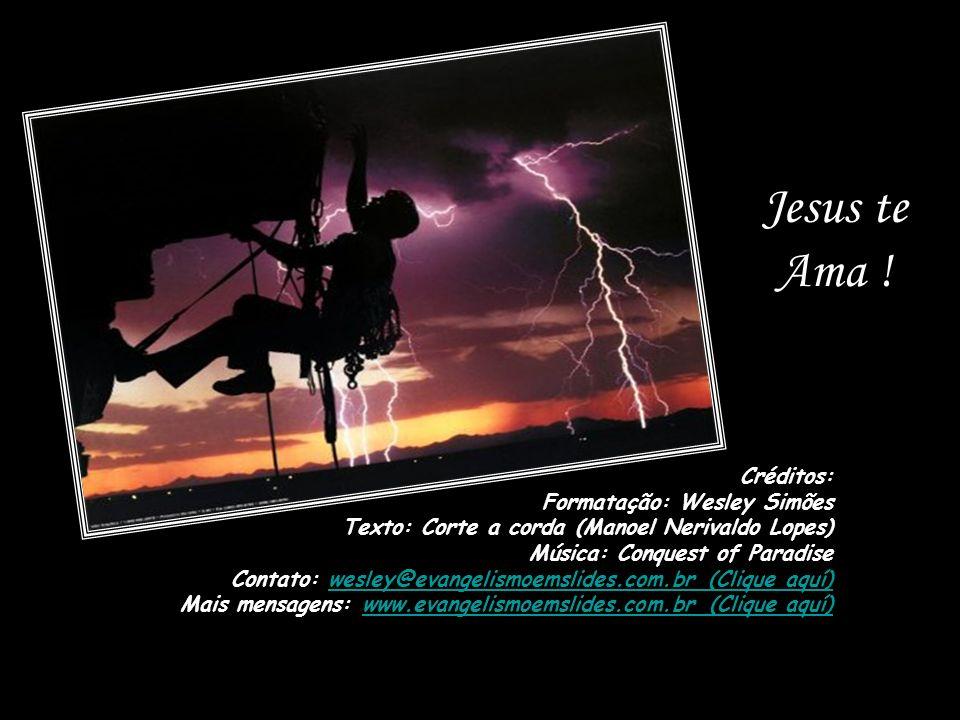 Créditos: Formatação: Wesley Simões Texto: Corte a corda (Manoel Nerivaldo Lopes) Música: Conquest of Paradise Contato: wesley@evangelismoemslides.com.br (Clique aquí) Mais mensagens: www.evangelismoemslides.com.br (Clique aquí) Jesus te Ama !